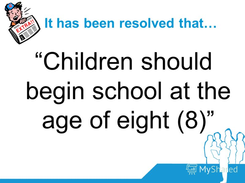 It has been resolved that… Children should begin school at the age of eight (8)