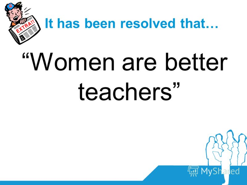 It has been resolved that… Women are better teachers