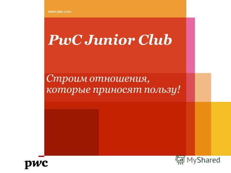 PwC Junior Club Cтроим отношения, которые приносят пользу! www.pwc.com