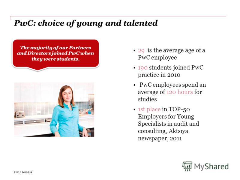 PwC Russia PwC: choice of young and talented 29 is the average age of a PwC employee 190 students joined PwC practice in 2010 PwC employees spend an average of 120 hours for studies 1st place in TOP-50 Employers for Young Specialists in audit and con