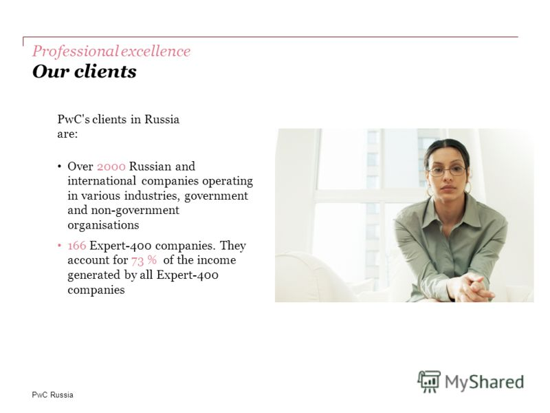 PwC Russia Professional excellence Our clients PwC's clients in Russia are: Over 2000 Russian and international companies operating in various industries, government and non-government organisations 166 Expert-400 companies. They account for 73 % of