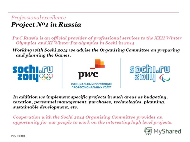PwC Russia Professional excellence Project 1 in Russia PwC Russia is an official provider of professional services to the XXII Winter Olympics and XI Winter Paralympics in Sochi in 2014 Working with Sochi 2014 we advise the Organising Committee on pr