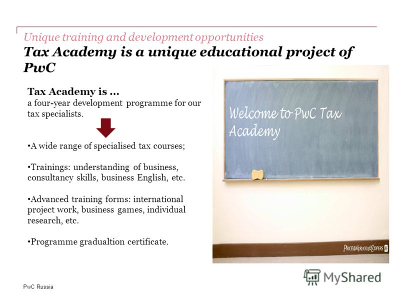 PwC Russia Unique training and development opportunities Tax Academy is a unique educational project of PwC Tax Academy is... a four-year development programme for our tax specialists. A wide range of specialised tax courses; Trainings: understanding