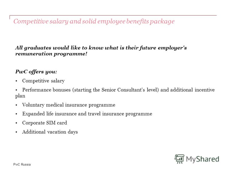 PwC Russia Competitive salary and solid employee benefits package All graduates would like to know what is their future employer's remuneration programme! PwC offers you: Competitive salary Performance bonuses (starting the Senior Consultant's level)