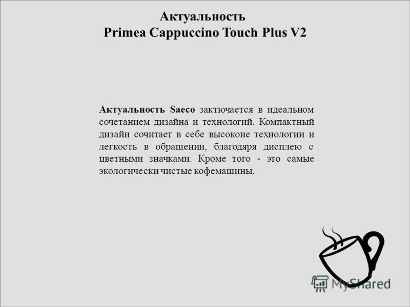 Актуальность Primea Cappuccino Touch Plus V2 Актуальность Saeco заключается в идеальном сочетанием дизайна и технологий. Компактный дизайн сочетает в себе высокие технологии и легкость в обращении, благодаря дисплею с цветными значками. Кроме того -