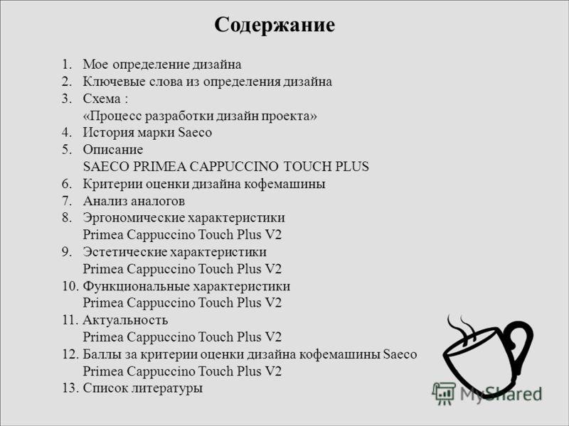 Содержание 1. Мое определение дизайна 2. Ключевые слова из определения дизайна 3. Схема : «Процесс разработки дизайн проекта» 4. История марки Saeco 5. Описание SAECO PRIMEA CAPPUCCINO TOUCH PLUS 6. Критерии оценки дизайна кофемашины 7. Анализ аналог