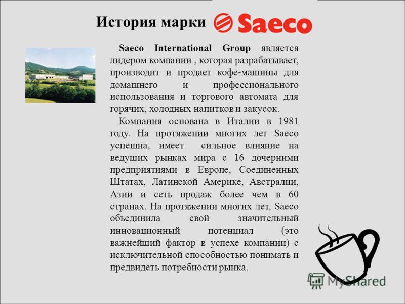 История марки Saeco International Group является лидером компании, которая разрабатывает, производит и продает кофе-машины для домашнего и профессионального использования и торгового автомата для горячих, холодных напитков и закусок. Компания основан