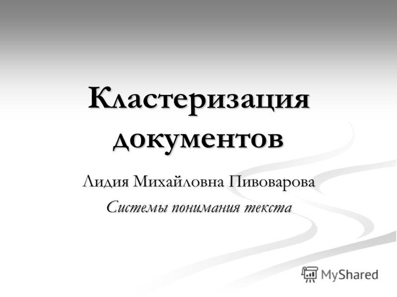 Кластеризация документов Лидия Михайловна Пивоварова Системы понимания текста