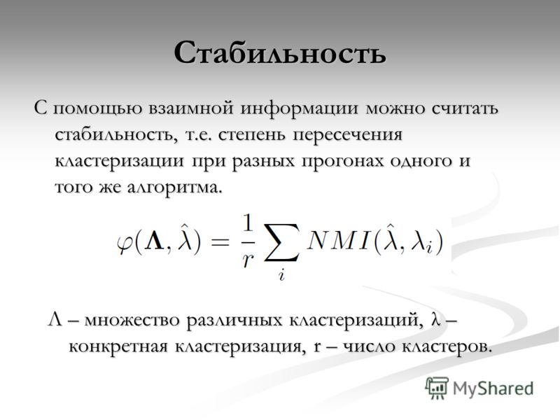 Стабильность С помощью взаимной информации можно считать стабильность, т.е. степень пересечения кластеризации при разных прогонах одного и того же алгоритма. Λ – множество различных кластеризаций, λ – конкретная кластеризация, r – число кластеров.