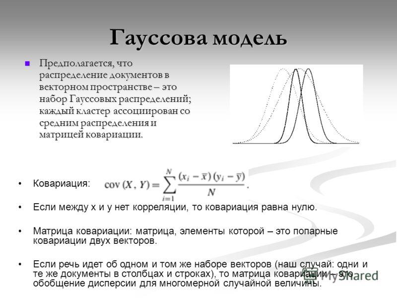 Гауссова модель Предполагается, что распределение документов в векторном пространстве – это набор Гауссовых распределений; каждый кластер ассоциирован со средним распределения и матрицей ковариации. Предполагается, что распределение документов в вект