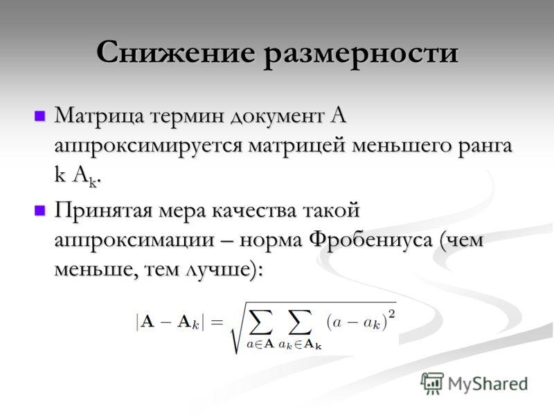Снижение размерности Матрица термин документ А аппроксимируется матрицей меньшего ранга k A k. Матрица термин документ А аппроксимируется матрицей меньшего ранга k A k. Принятая мера качества такой аппроксимации – норма Фробениуса (чем меньше, тем лу