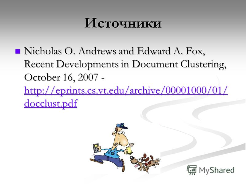 Источники Nicholas O. Andrews and Edward A. Fox, Recent Developments in Document Clustering, October 16, 2007 - http://eprints.cs.vt.edu/archive/00001000/01/ docclust.pdf Nicholas O. Andrews and Edward A. Fox, Recent Developments in Document Clusteri