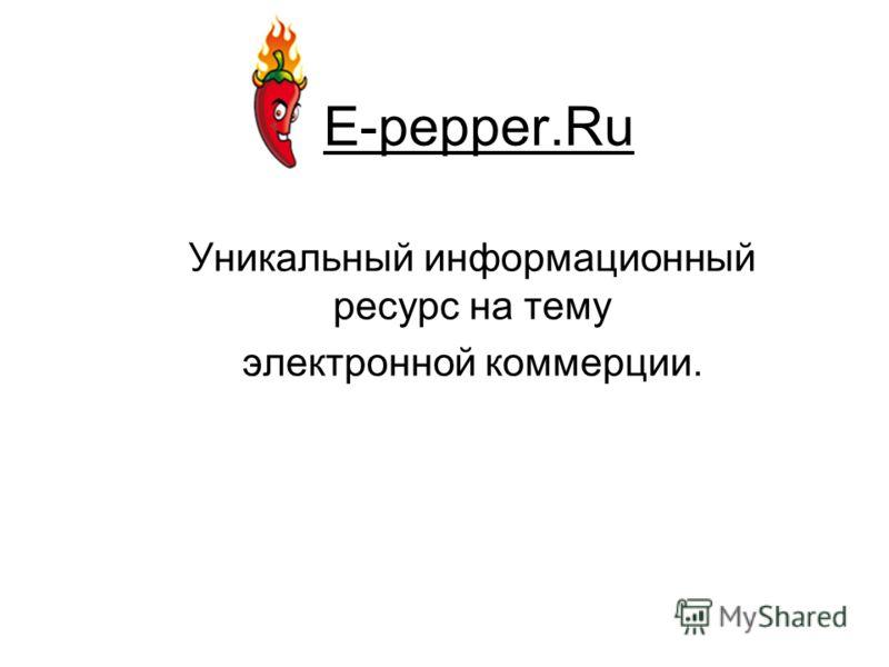E-pepper.Ru Уникальный информационный ресурс на тему электронной коммерции.