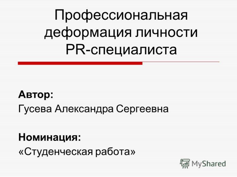 Профессиональная деформация личности PR-специалиста Автор: Гусева Александра Сергеевна Номинация: «Студенческая работа»