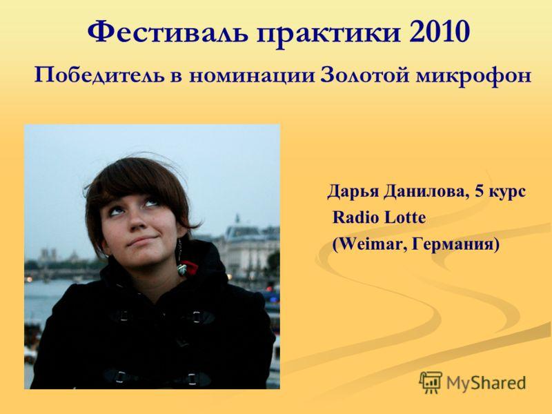 Фестиваль практики 2010 Победитель в номинации Золотой микрофон Дарья Данилова, 5 курс Radio Lotte (Weimar, Германия)