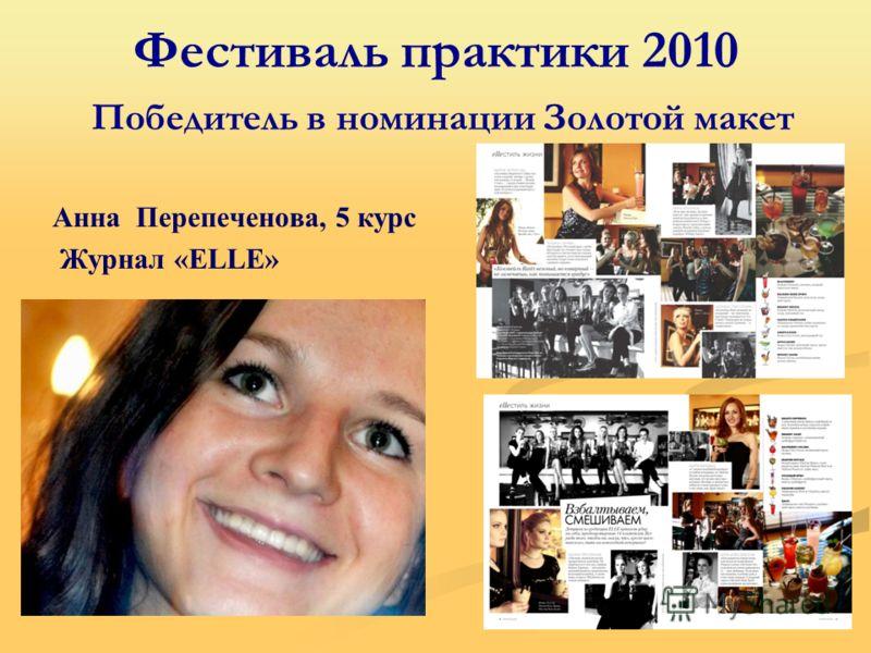 Фестиваль практики 2010 Победитель в номинации Золотой макет Анна Перепеченова, 5 курс Журнал «ELLE»