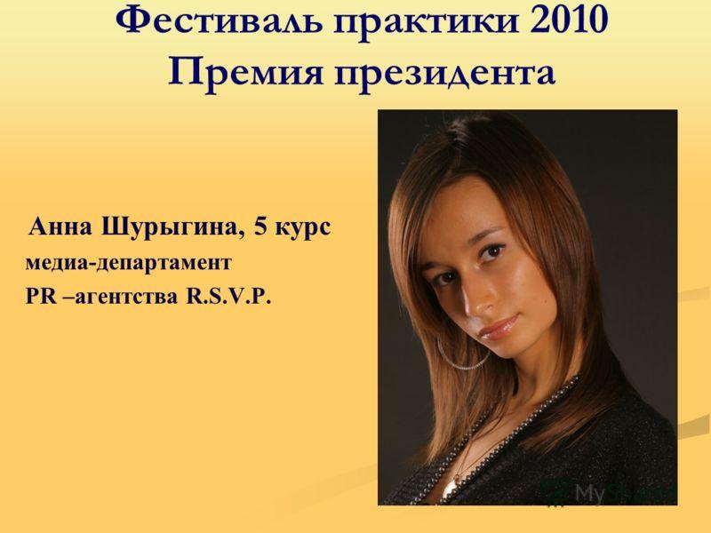 Фестиваль практики 2010 Премия президента Анна Шурыгина, 5 курс медиа-департамент PR –агентства R.S.V.P.