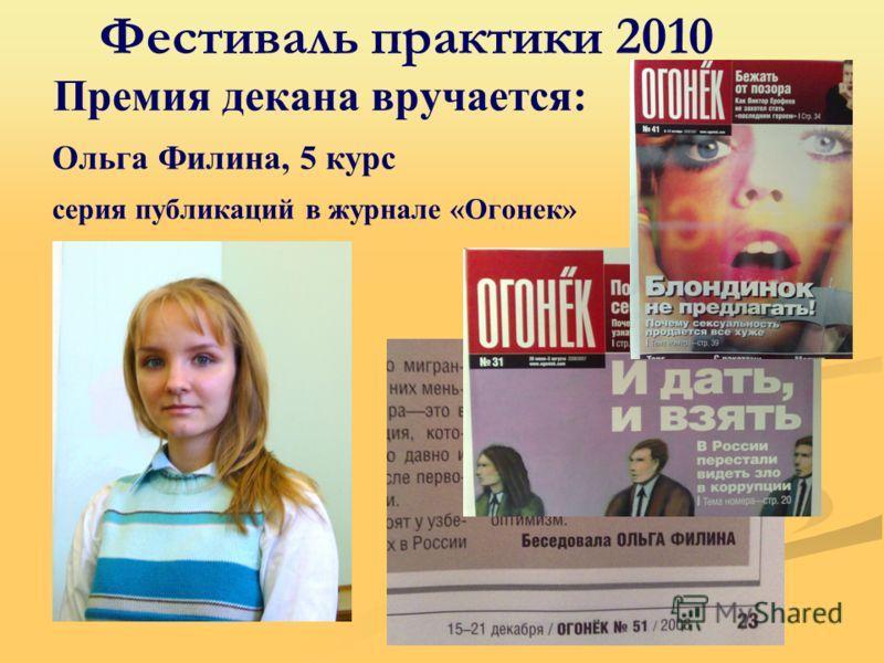 Фестиваль практики 2010 Премия декана вручается: Ольга Филина, 5 курс серия публикаций в журнале «Огонек»