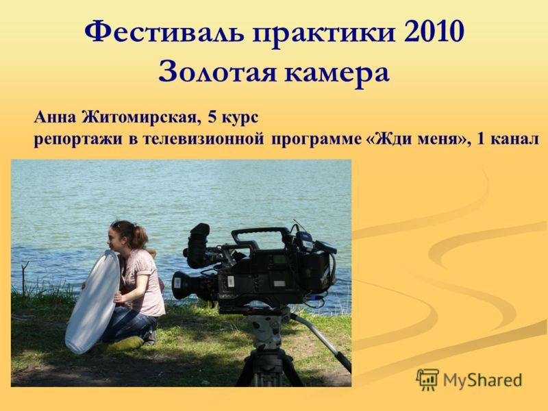 Фестиваль практики 2010 Золотая камера Анна Житомирская, 5 курс репортажи в телевизионной программе «Жди меня», 1 канал