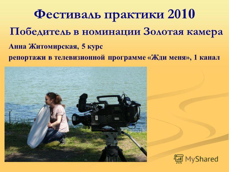 Фестиваль практики 20 10 Победитель в номинации Золотая камера Анна Житомирская, 5 курс репортажи в телевизионной программе «Жди меня», 1 канал