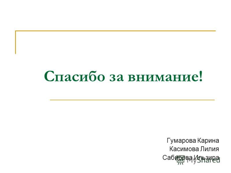 Спасибо за внимание! Гумарова Карина Касимова Лилия Сабирова Ильзира