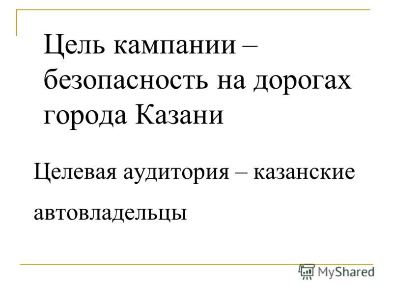 Цель кампании – безопасность на дорогах города Казани Целевая аудитория – казанские автовладельцы
