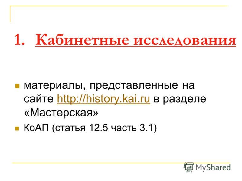 1. Кабинетные исследования материалы, представленные на сайте http://history.kai.ru в разделе «Мастерская»http://history.kai.ru КоАП (статья 12.5 часть 3.1)