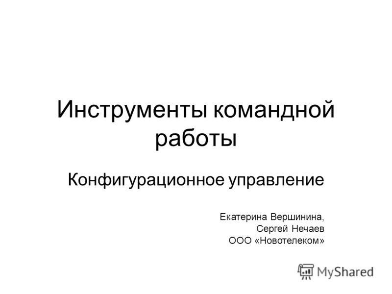 Инструменты командной работы Конфигурационное управление Екатерина Вершинина, Сергей Нечаев ООО «Новотелеком»