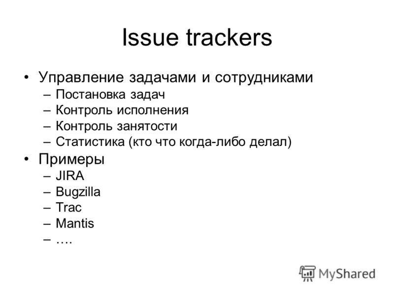 Issue trackers Управление задачами и сотрудниками –Постановка задач –Контроль исполнения –Контроль занятости –Статистика (кто что когда-либо делал) Примеры –JIRA –Bugzilla –Trac –Mantis –….