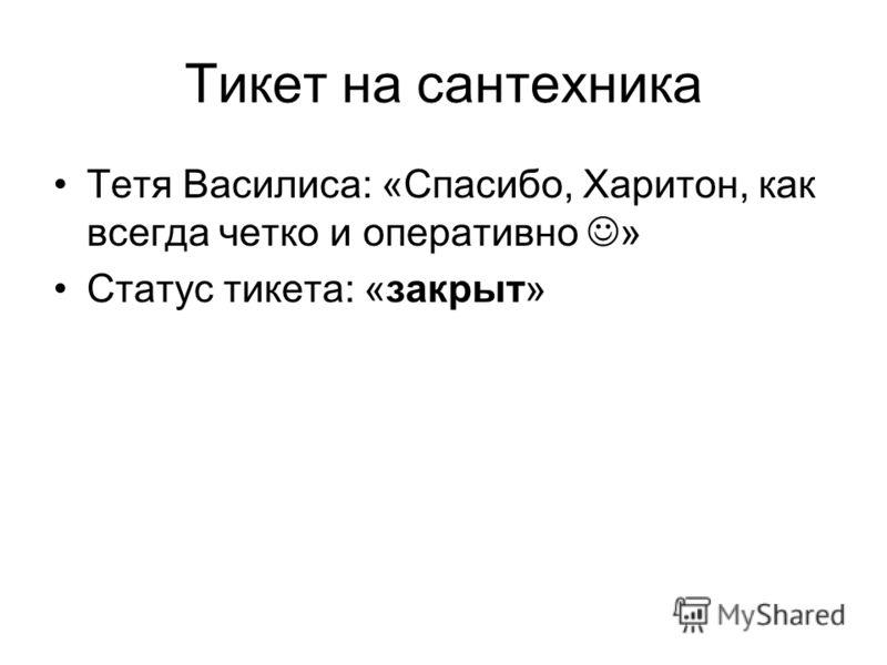 Тикет на сантехника Тетя Василиса: «Спасибо, Харитон, как всегда четко и оперативно » Статус тикета: «закрыт»