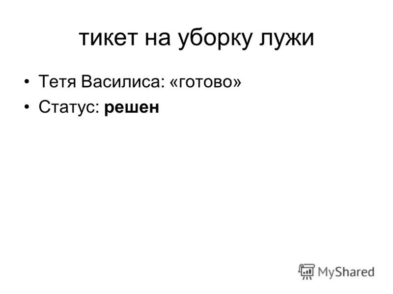тикет на уборку лужи Тетя Василиса: «готово» Статус: решен