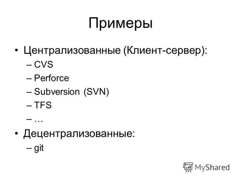 Примеры Централизованные (Клиент-сервер): –CVS –Perforce –Subversion (SVN) –TFS –… Децентрализованные: –git