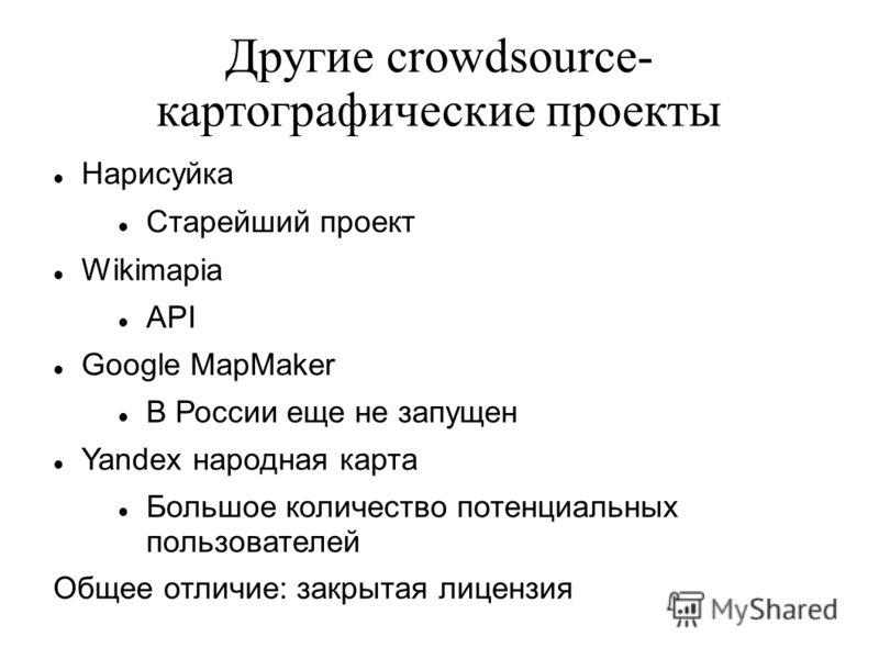 Другие crowdsource- картографические проекты Нарисуйка Старейший проект Wikimapia API Google MapMaker В России еще не запущен Yandex народная карта Большое количество потенциальных пользователей Общее отличие: закрытая лицензия
