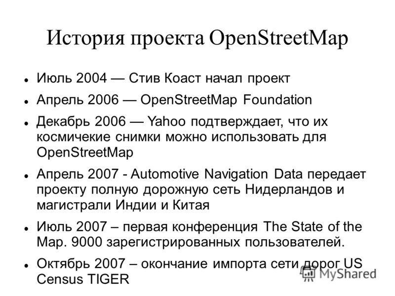 История проекта OpenStreetMap Июль 2004 Стив Коаст начал проект Апрель 2006 OpenStreetMap Foundation Декабрь 2006 Yahoo подтверждает, что их космические снимки можно использовать для OpenStreetMap Апрель 2007 - Automotive Navigation Data передает про
