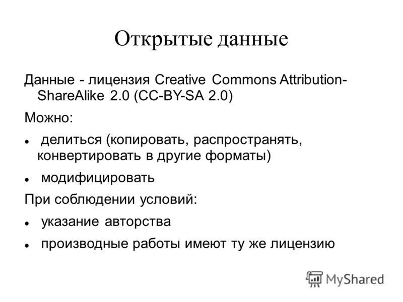 Открытые данные Данные - лицензия Creative Commons Attribution- ShareAlike 2.0 (CC-BY-SA 2.0) Можно: делиться (копировать, распространять, конвертировать в другие форматы) модифицировать При соблюдении условий: указание авторства производные работы и