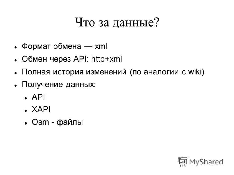 Что за данные? Формат обмена xml Обмен через API: http+xml Полная история изменений (по аналогии с wiki) Получение данных: API XAPI Osm - файлы