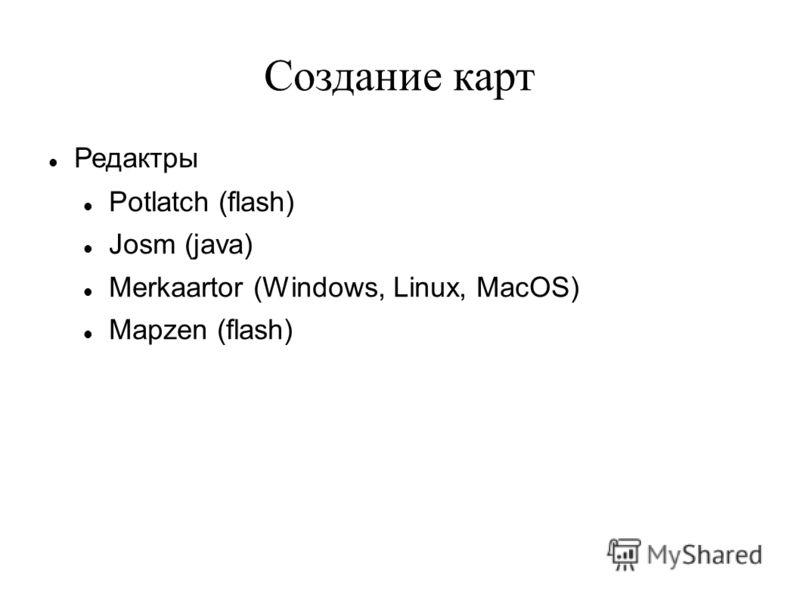 Создание карт Редактры Potlatch (flash) Josm (java) Merkaartor (Windows, Linux, MacOS) Mapzen (flash)