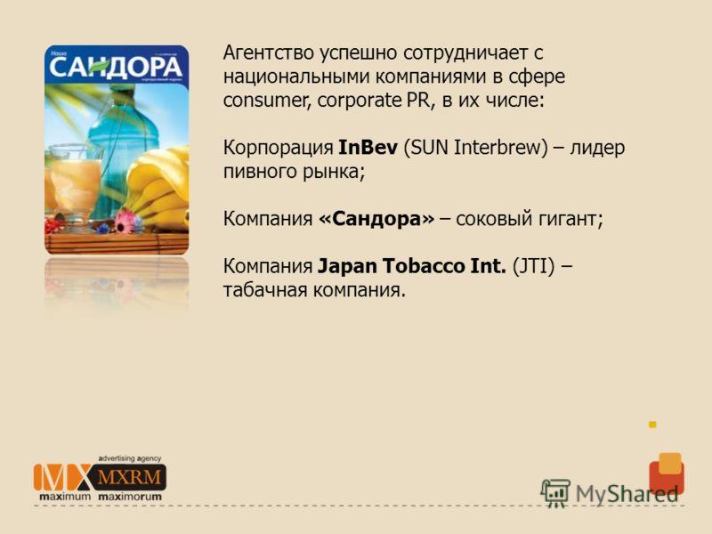 Агентство успешно сотрудничает с национальными компаниями в сфере consumer, corporate PR, в их числе: Корпорация InBev (SUN Interbrew) – лидер пивного рынка; Компания «Сандора» – соковый гигант; Компания Japan Tobacco Int. (JTI) – табачная компания.