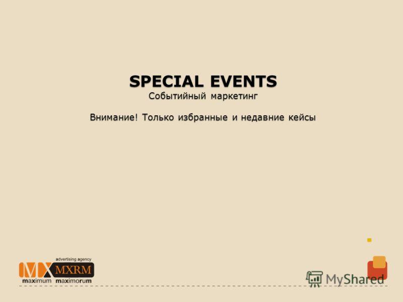 SPECIAL EVENTS Событийный маркетинг Внимание! Только избранные и недавние кейсы