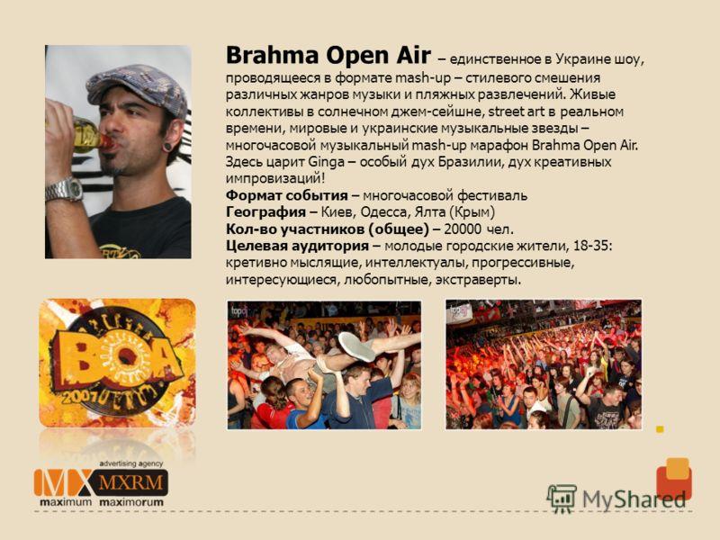 Brahma Open Air – единственное в Украине шоу, проводящееся в формате mash-up – стилевого смешения различных жанров музыки и пляжных развлечений. Живые коллективы в солнечном джем-сейшне, street art в реальном времени, мировые и украинские музыкальные