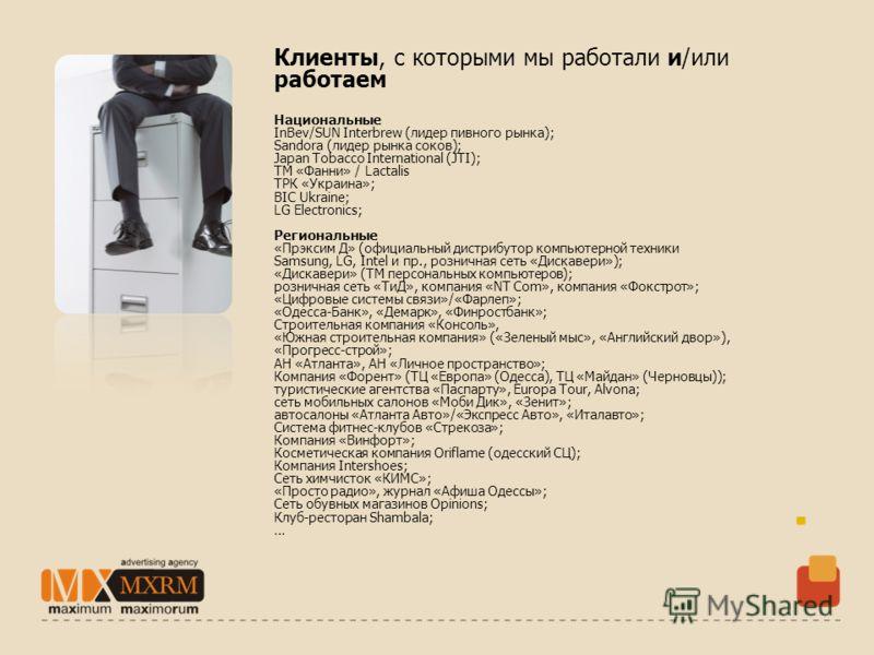 Клиенты, с которыми мы работали и/или работаем Национальные InBev/SUN Interbrew (лидер пивного рынка); Sandora (лидер рынка соков); Japan Tobacco International (JTI); ТМ «Фанни» / Lactalis ТРК «Украина»; BIC Ukraine; LG Electronics; Региональные «Прэ