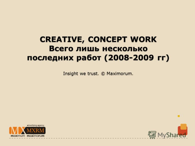 CREATIVE, CONCEPT WORK Всего лишь несколько последних работ (2008-2009 гг) Insight we trust. © Maximorum.