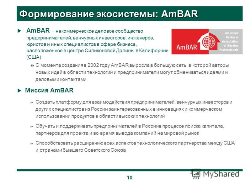 10 Формирование экосистемы: AmBAR AmBAR - некоммерческое деловое сообщество предпринимателей, венчурных инвесторов, инженеров, юристов и иных специалистов в сфере бизнеса, расположенное в центре Силиконовой Долины в Калифорнии (США) С момента создани