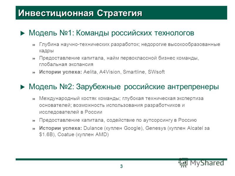 3 Инвестиционная Стратегия Модель 1: Команды российских технологов Глубина научно-технических разработок; недорогие высокообразованные кадры Предоставление капитала, найм первоклассной бизнес команды, глобальная экспансия Истории успеха: Aelita, A4Vi