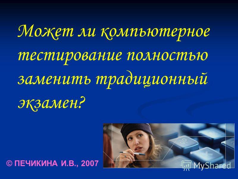 Может ли компьютерное тестирование полностью заменить традиционный экзамен? © ПЕЧИКИНА И.В., 2007