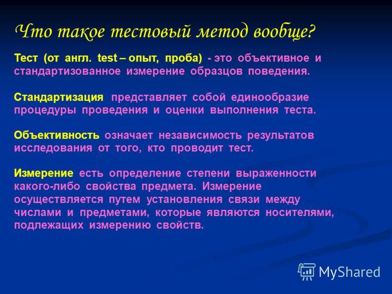 Что такое тестовый метод вообще? Тест (от англ. test – опыт, проба) - это объективное и стандартизованное измерение образцов поведения. Стандартизация представляет собой единообразие процедуры проведения и оценки выполнения теста. Объективность означ
