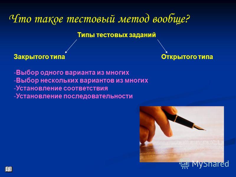 Что такое тестовый метод вообще? Типы тестовых заданий Закрытого типа -Выбор одного варианта из многих -Выбор нескольких вариантов из многих -Установление соответствия -Установление последовательности Открытого типа