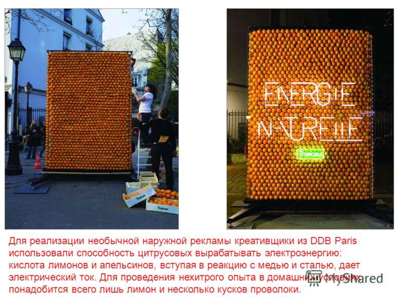 Для реализации необычной наружной рекламы креативщики из DDB Paris использовали способность цитрусовых вырабатывать электроэнергию: кислота лимонов и апельсинов, вступая в реакцию с медью и сталью, дает электрический ток. Для проведения нехитрого опы