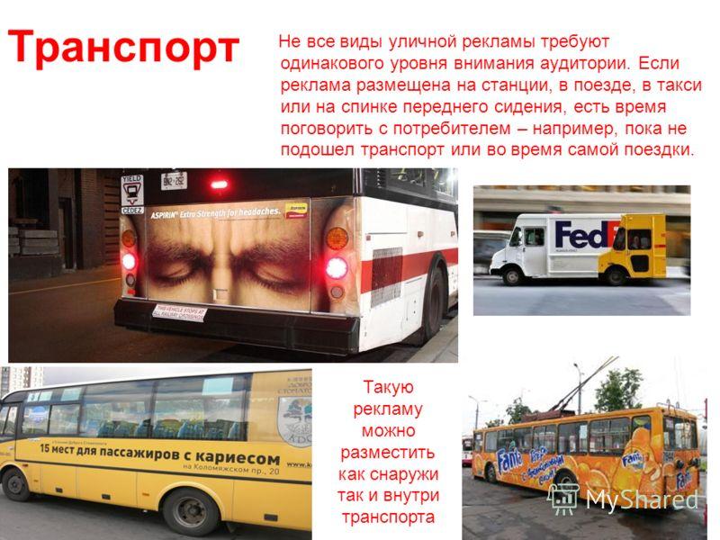 Транспорт Не все виды уличной рекламы требуют одинакового уровня внимания аудитории. Если реклама размещена на станции, в поезде, в такси или на спинке переднего сидения, есть время поговорить с потребителем – например, пока не подошел транспорт или