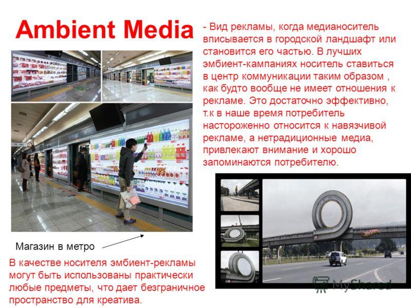 Ambient Media - Вид рекламы, когда медианоситель вписывается в городской ландшафт или становится его частью. В лучших эмбиент-кампаниях носитель ставиться в центр коммуникации таким образом, как будто вообще не имеет отношения к рекламе. Это достаточ